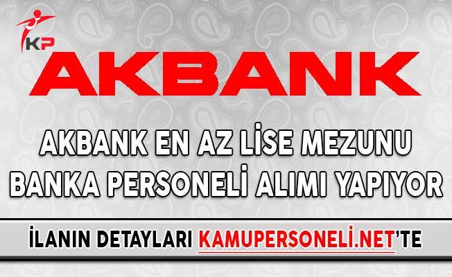 Akbank En Az Lise Mezunu Banka Personeli Alımı Yapıyor