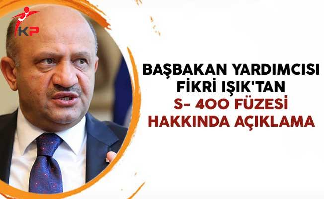 Başbakan Yardımcısı Fikri Işık'tan S- 400 Füzesi Hakkında Açıklama