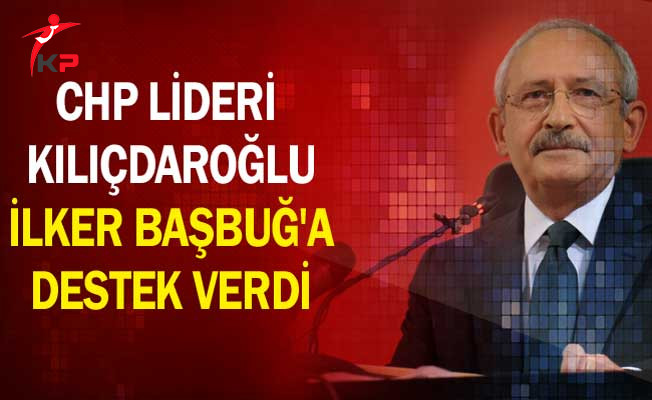 CHP Lideri Kılıçdaroğlu İlker Başbuğ'a Destek Verdi