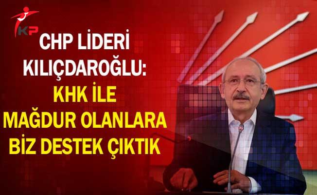 CHP Lideri Kılıçdaroğlu: KHK İle Mağdur Olanlara Biz Destek Çıktık