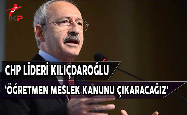 CHP Lideri Kılıçdaroğlu: Öğretmenler İçin Meslek Kanunu Çıkaracağız