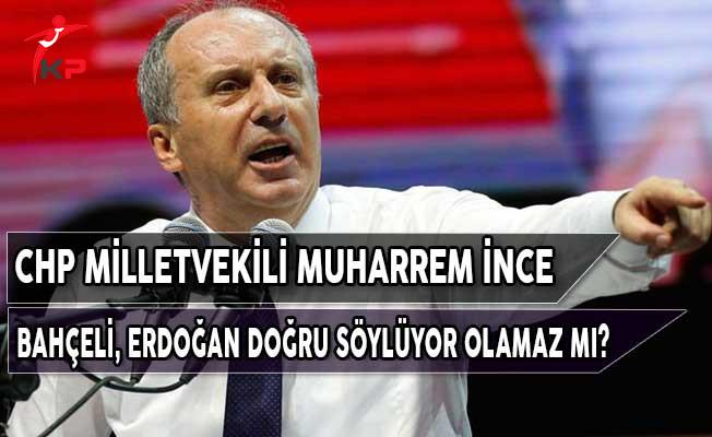 CHP Milletvekili İnce: Bahçeli, Erdoğan Doğru Söylüyor Olamaz mı?