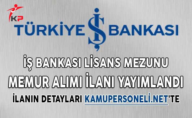 İş Bankası Lisans Mezunu Memur Alımı İlanı Yayımlandı