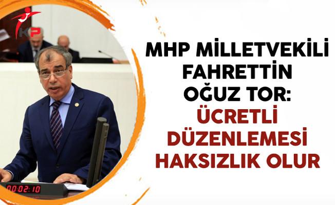 MHP Milletvekili Fahrettin Oğuz TOR: Ücretli Düzenlemesi Haksızlık Olur