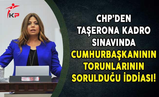 CHP'den Taşerona Kadro Sınavında Cumhurbaşkanının Torunlarının Sorulduğu İddiası!