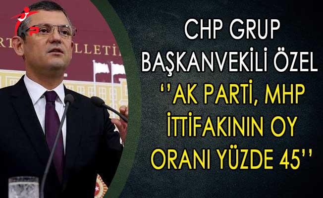 CHP Grup Başkanvekili Özel:  AK Parti, MHP İttifakının Oy Oranı Yüzde 45