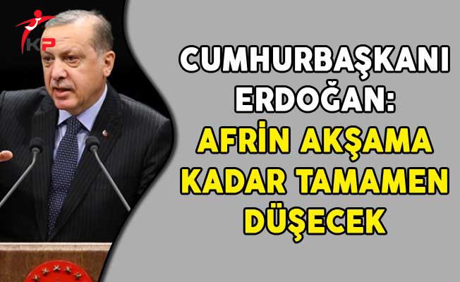 Cumhurbaşkanı Erdoğan: Afrin Akşama Kadar Tamamen Düşecek