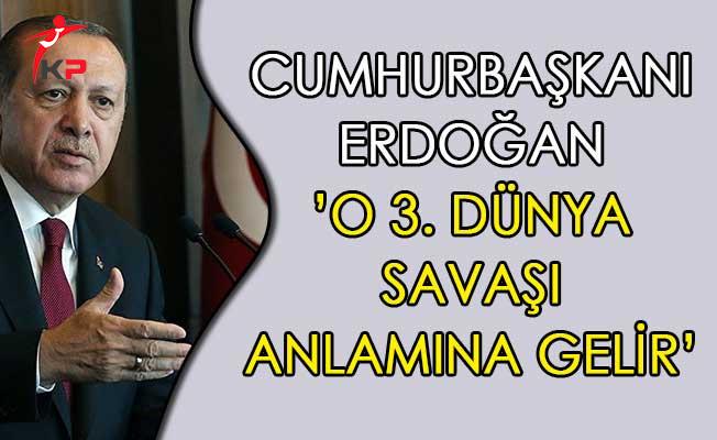 Cumhurbaşkanı Erdoğan: O 3. Dünya Savaşı Anlamına Gelir