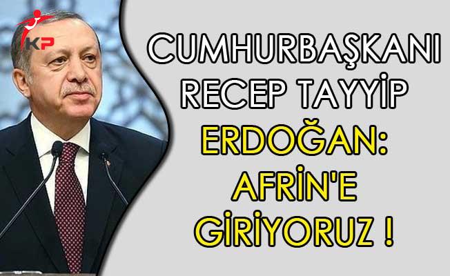 Cumhurbaşkanı Recep Tayyip Erdoğan: Afrin'e Giriyoruz!