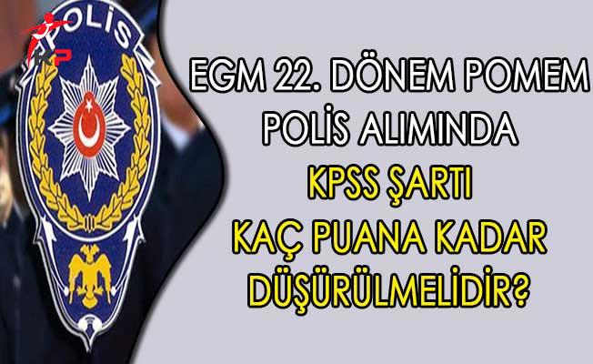 EGM 22. Dönem POMEM Alımında KPSS Şartı Kaç Puana Kadar Düşürülmelidir?