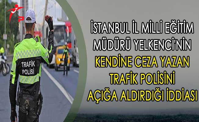 İstanbul İl Milli Eğitim Müdürü Yelkenci'nin Kendine Ceza Yazan Trafik Polisini Açığa Aldırdığı İddiası