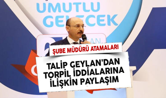 Türk Eğitim Sen Başkanı Geylan'dan Şube Müdürü Atamalarında Torpil Yapıldı İddiasına İlişkin Paylaşım