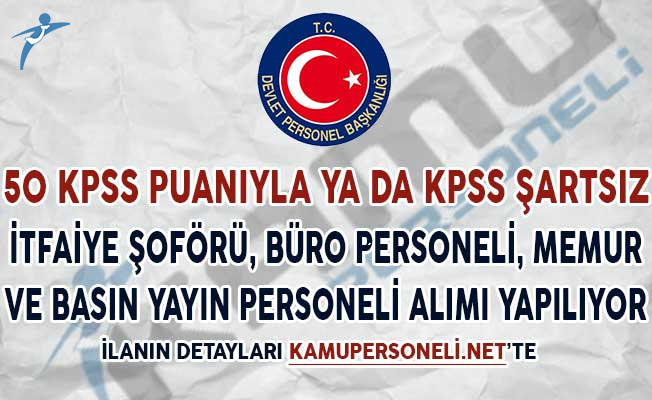 50 KPSS Puanıyla ya da KPSS Şartsız İtfaiye Şoförü, Büro ve Basın Yayın Personeli ve Memur Alımı Yapılıyor