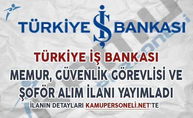İş Bankası Memur, Şoför ve Güvenlik Görevlisi Alım Alım İlanı Yayımladı