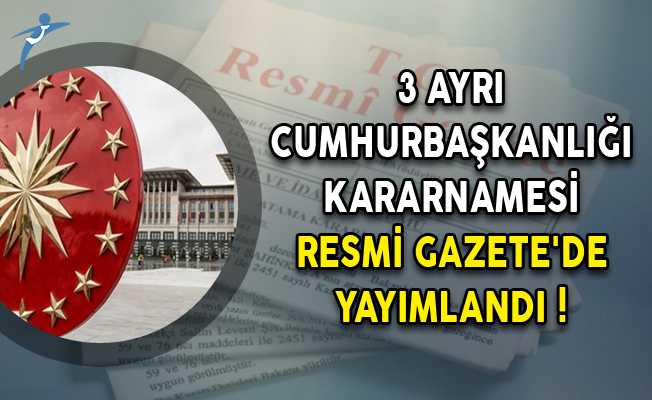 3 Ayrı Cumhurbaşkanlığı Kararnamesi Resmi Gazete'de Yayımlandı!