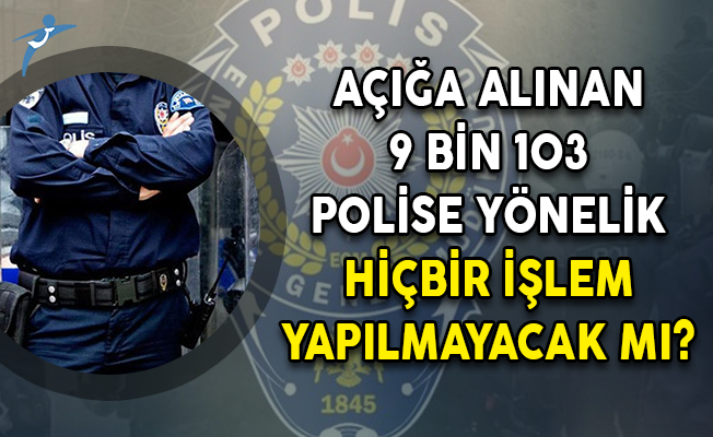 Açığa Alınan 9 Bin 103 Polise Yönelik Hiçbir İşlem Yapılmayacak Mı?