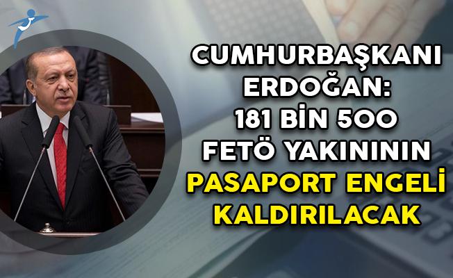 Cumhurbaşkanı Erdoğan: 181 Bin 500 FETÖ Yakınının Pasaport Engeli Birkaç Gün İçerisinde Kaldırılacak