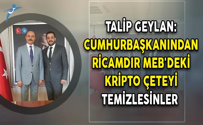 Talip Geylan: Cumhurbaşkanından Ricamdır, MEB'deki Kripto Çeteyi Temizlesinler