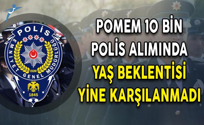 POMEM 10 Bin Polis Alımında Yaş Beklentisi Yine Karşılanmadı!