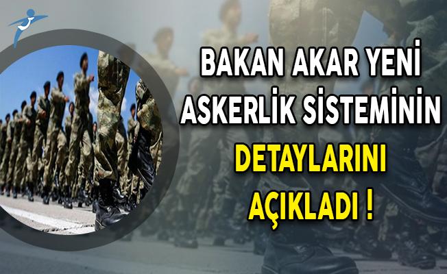 Bakan Akar Yeni Askerlik Sisteminin Detaylarını Açıkladı !