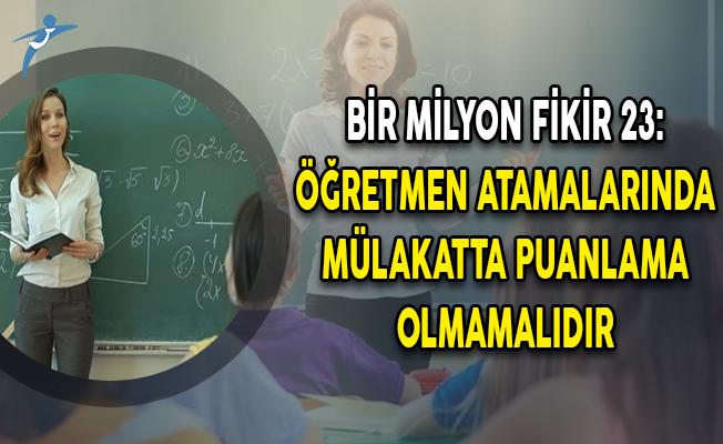 Bir Milyon Fikir 23: Öğretmen Atamalarında Mülakatta Puanlama Olmamalıdır