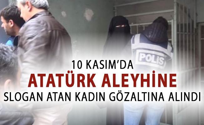 10 Kasım'da Atatürk Aleyhine Slogan Atan Kadın Gözaltına Alındı!