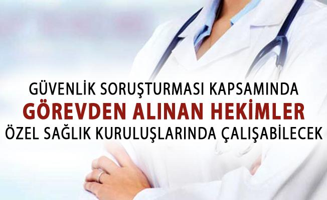 Güvenlik Soruşturması Kapsamında Görevden Alınan Hekimler Özel Sağlık Kuruluşlarında Çalışabilecek