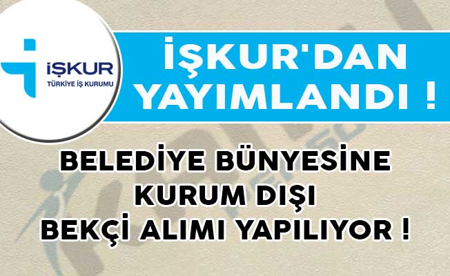 İŞKUR'dan Yayımlandı! Belediye Bünyesine Kurum Dışı Bekçi Alımı Yapılıyor!