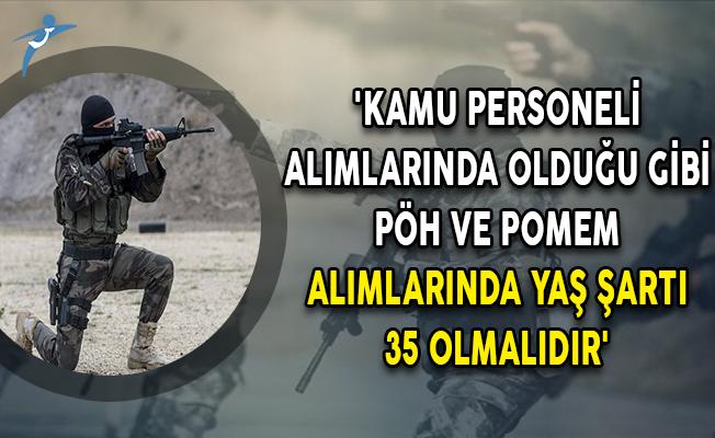 'Kamu Personeli Alımlarında Olduğu Gibi PÖH ve POMEM Polis Alımlarında Yaş Şartı 35 Olmalıdır'