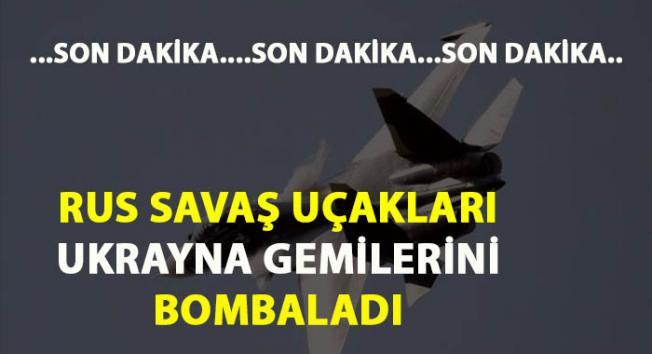 Rus Su-30 savaş uçakları Ukrayna gemilerine saldırdı