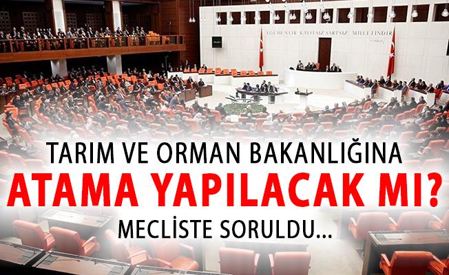 Tarım ve Orman Bakanlığına Atama Yapılacak Mı? Mecliste Soruldu