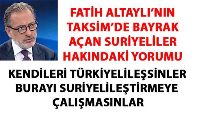 Fatih Altaylı'nın Taksim'de bayrak açan suriyeliler hakkında yaptığı çok konuşulacak yorumu
