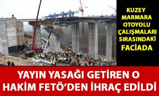 Kuzey Marmara Otoyolu çalışmalarda ki kazada yayın yasağı getiren o hakim FETÖ'den ihraç edildi