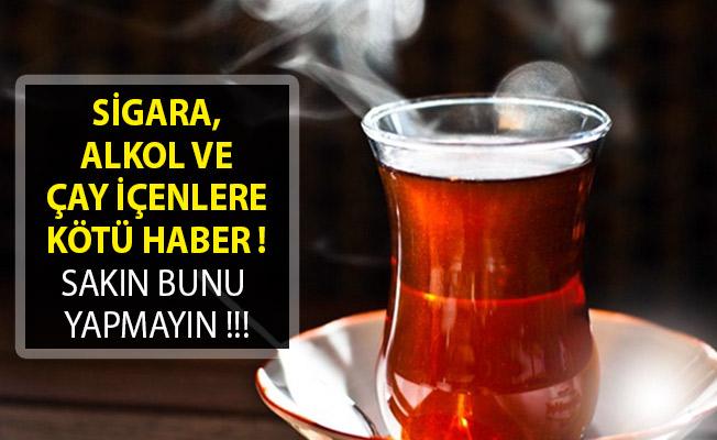 Sigara, Alkol Ve Çay İçenlere Kötü Haber! Sakın Bunu Yapmayın!