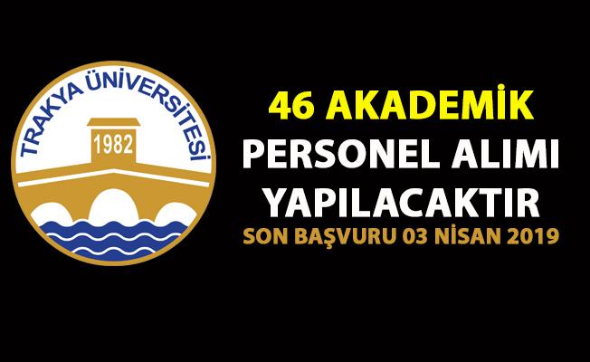 Trakya Üniversitesi 46 akademik personel alımı iş ilanı yayınladı! Son başvuru 03 Nisan 2019