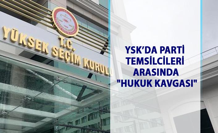 YSK'da parti temsilcileri arasında hukuk kavgası