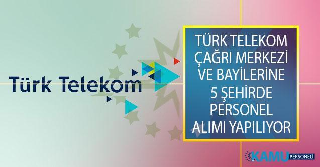 Türk Telekom Çağrı Merkezi ve Bayilerinde Görevlendirmek Üzere Farklı Kadrolara 5 Şehirde Personel Alımı Yapılıyor!