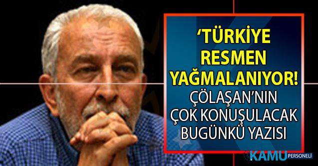 Türkiye resmen yağmalanıyor! Emin Çölaşan bugünkü yazısında anlattı!