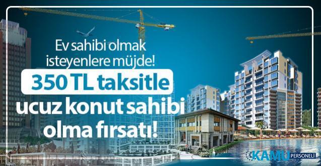 Ev sahibi olmak isteyenlere müjde! 350 TL taksitle TOKİ ucuz konut sahibi olma fırsatı!