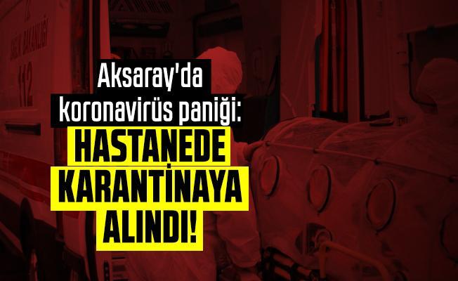 Aksaray'da koronavirüs paniği: Hastanede karantinaya alındı!