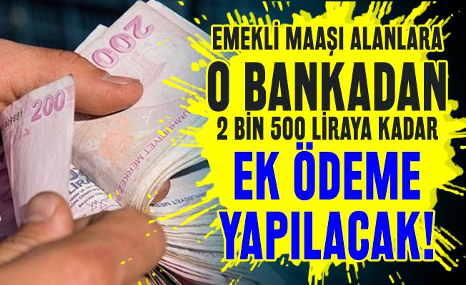 Emekli maaşı alanlara o bankadan 2 bin 500 liraya kadar ek ödeme yapılacak!