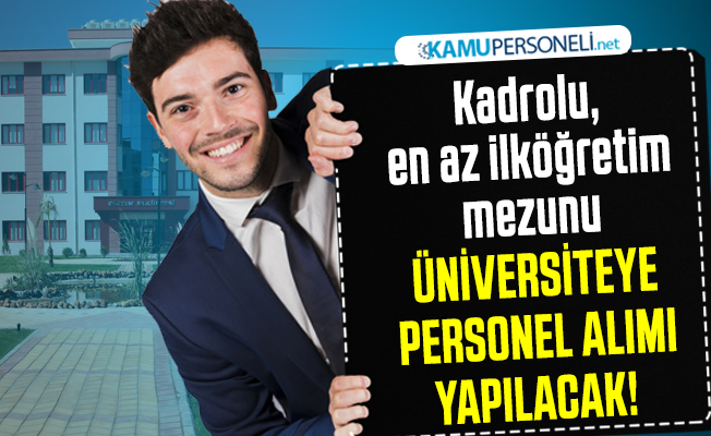 Kadrolu, en az ilköğretim mezunu üniversiteye personel alımı yapılacak!
