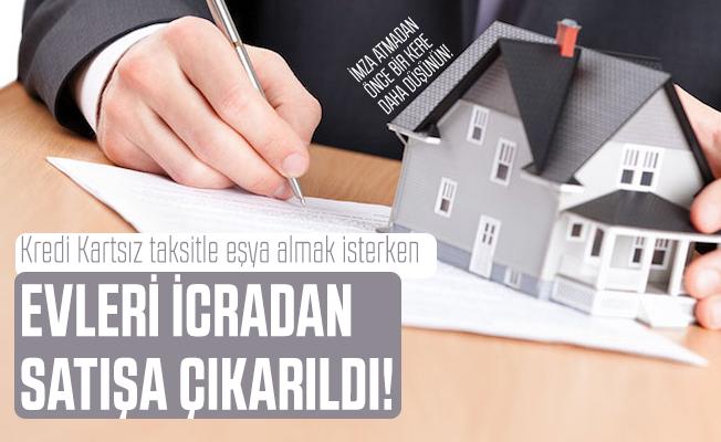 Kredi Kartsız taksitle eşya almak isterken evleri icradan satışa çıkarıldı!