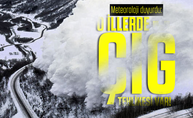 Meteoroloji duyurdu: O illerde çığ tehlikesi var!