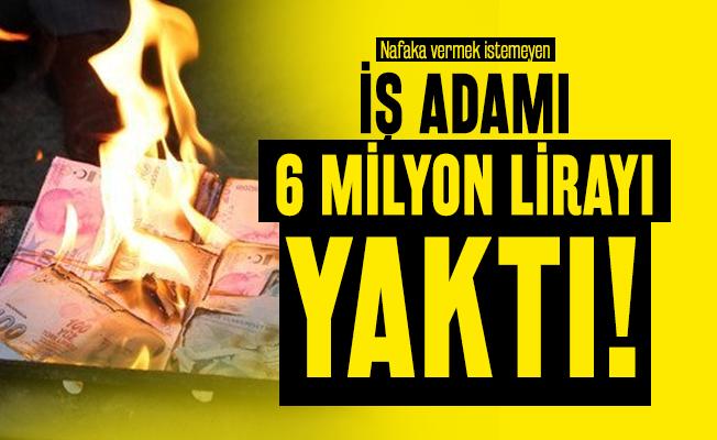 Nafaka vermek istemeyen iş adamı 6 milyon lirayı yaktı!