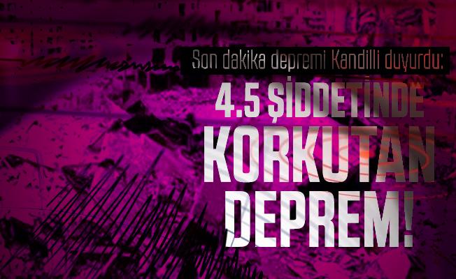 Son dakika depremi Kandilli duyurdu: 4.5 şiddetinde korkutan deprem!