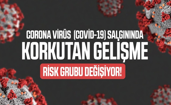 Corona virüsü (covid-19) salgınında korkutan gelişme: Risk grubu değişiyor!