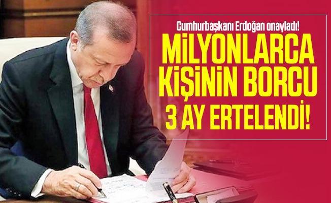 Cumhurbaşkanı Erdoğan onayladı! Milyonlarca kişinin borcu 3 ay ertelendi!
