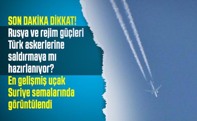 Son dakika Rusya ve rejim güçleri Türk askerlerine saldırmaya mı hazırlanıyor? En gelişmiş uçak Suriye semalarında görüntülendi