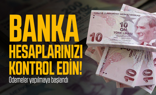 Banka hesaplarınızı kontrol edin! Ödemeler yapılmaya başlandı